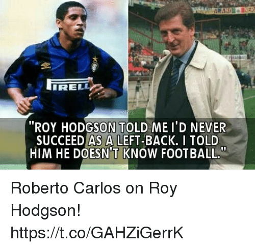 """roy hodgson: RELL  """"ROY HODGSON TOLD ME I'D NEVER  SUCCEED AS A LEFT-BACK. I TOLD  HIM HE DOESN'T KNOW FOOTBALL Roberto Carlos on Roy Hodgson! https://t.co/GAHZiGerrK"""