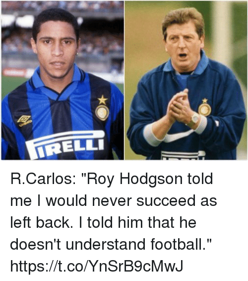 """roy hodgson: RELLI R.Carlos: """"Roy Hodgson told me I would never succeed as left back. I told him that he doesn't understand football."""" https://t.co/YnSrB9cMwJ"""