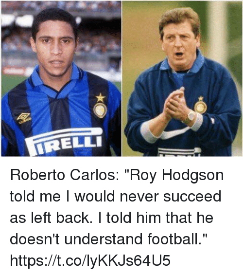 """roy hodgson: RELLI Roberto Carlos: """"Roy Hodgson told me I would never succeed as left back. I told him that he doesn't understand football."""" https://t.co/lyKKJs64U5"""
