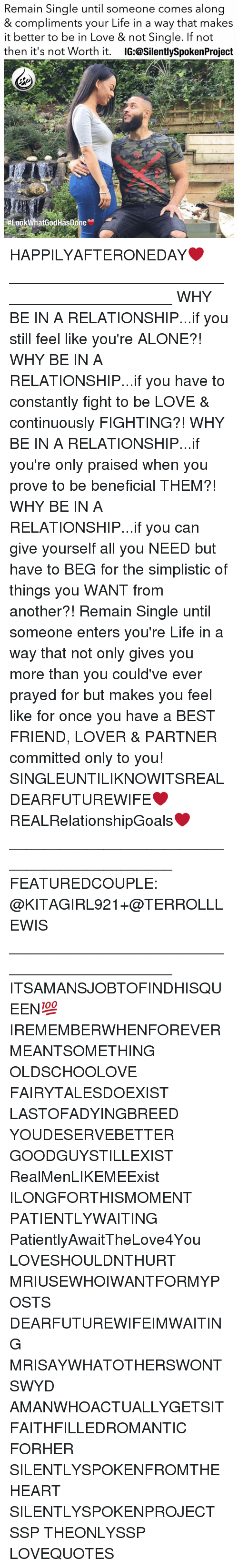 Not Single: Remain Single until someone comes along  & compliments your Life in a way that makes  it better to be in Love & not Single. If not  then it's not Worth it  IG:@SilentlySpokenProject  SP  #Look WhatGodHasDone HAPPILYAFTERONEDAY❤️ ____________________________________________ WHY BE IN A RELATIONSHIP...if you still feel like you're ALONE?! WHY BE IN A RELATIONSHIP...if you have to constantly fight to be LOVE & continuously FIGHTING?! WHY BE IN A RELATIONSHIP...if you're only praised when you prove to be beneficial THEM?! WHY BE IN A RELATIONSHIP...if you can give yourself all you NEED but have to BEG for the simplistic of things you WANT from another?! Remain Single until someone enters you're Life in a way that not only gives you more than you could've ever prayed for but makes you feel like for once you have a BEST FRIEND, LOVER & PARTNER committed only to you! SINGLEUNTILIKNOWITSREAL DEARFUTUREWIFE❤️ REALRelationshipGoals❤️ ____________________________________________ FEATUREDCOUPLE: @KITAGIRL921+@TERROLLLEWIS ____________________________________________ ITSAMANSJOBTOFINDHISQUEEN💯 IREMEMBERWHENFOREVERMEANTSOMETHING OLDSCHOOLOVE FAIRYTALESDOEXIST LASTOFADYINGBREED YOUDESERVEBETTER GOODGUYSTILLEXIST RealMenLIKEMEExist ILONGFORTHISMOMENT PATIENTLYWAITING PatientlyAwaitTheLove4You LOVESHOULDNTHURT MRIUSEWHOIWANTFORMYPOSTS DEARFUTUREWIFEIMWAITING MRISAYWHATOTHERSWONT SWYD AMANWHOACTUALLYGETSIT FAITHFILLEDROMANTIC FORHER SILENTLYSPOKENFROMTHEHEART SILENTLYSPOKENPROJECT SSP THEONLYSSP LOVEQUOTES