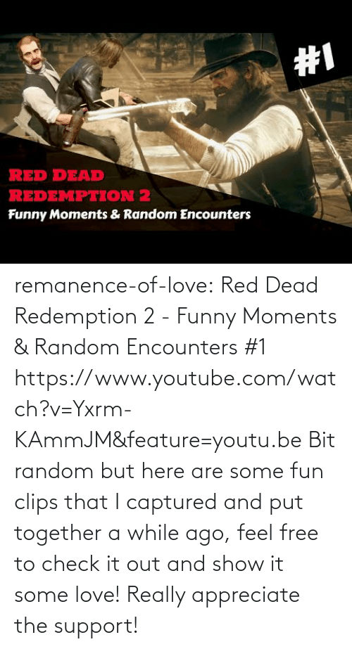 Feature: remanence-of-love: Red Dead Redemption 2 - Funny Moments & Random Encounters #1  https://www.youtube.com/watch?v=Yxrm-KAmmJM&feature=youtu.be Bit random but here are some fun clips that I captured and put together a while ago, feel free to check it out and show it some love! Really appreciate the support!