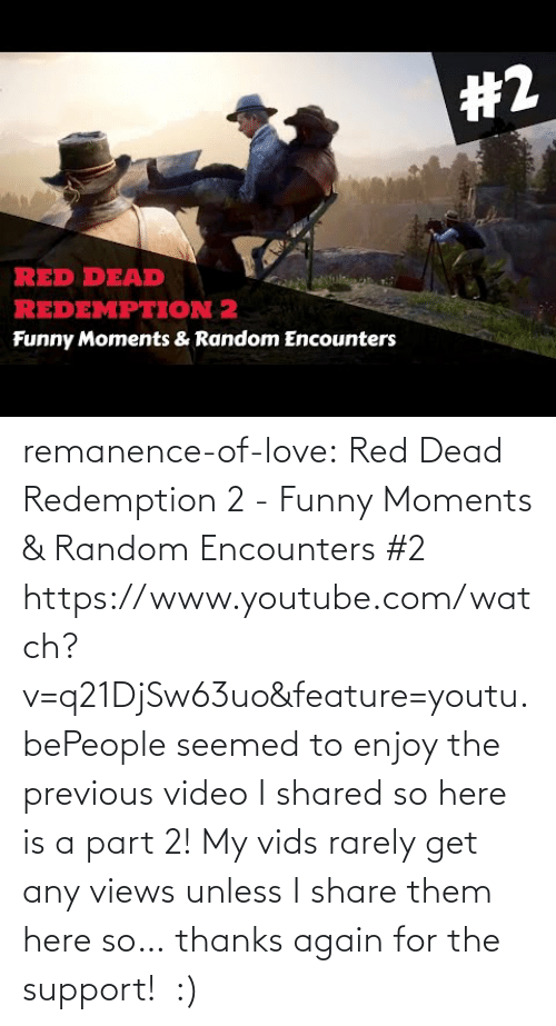 Feature: remanence-of-love:  Red Dead Redemption 2 - Funny Moments & Random Encounters #2 https://www.youtube.com/watch?v=q21DjSw63uo&feature=youtu.bePeople seemed to enjoy the previous video I shared so here is a part 2! My vids rarely get any views unless I share them here so… thanks again for the support! :)