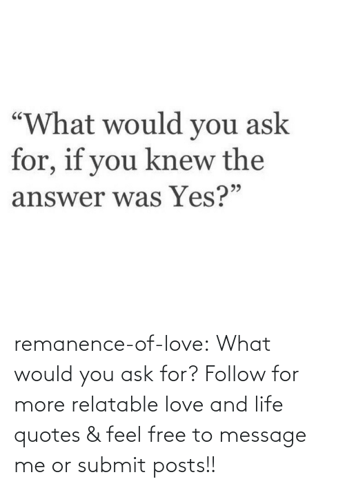 ask: remanence-of-love:  What would you ask for?   Follow for more relatable love and life quotes    & feel free to message me or submit posts!!