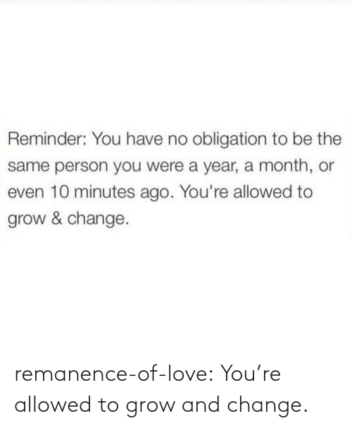 grow: remanence-of-love:  You're allowed to grow and change.