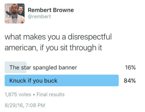 The Star-Spangled Banner: Rembert Browne  @rembert  what makes you a disrespectful  american, if you sit through it  The star spangled banner  16%  Knuck if you buck  84%  1,875 votes  Final results  8/29/16, 7:08 PM