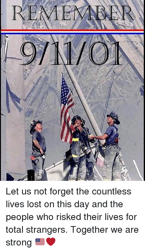 Forgetfulness: REMEM Let us not forget the countless lives lost on this day and the people who risked their lives for total strangers. Together we are strong 🇺🇸❤️