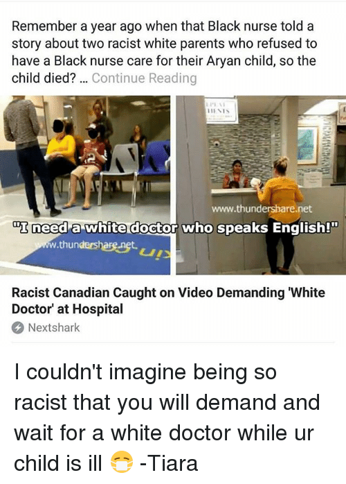 Tiara: Remember a year ago when that Black nurse told a  story about two racist white parents who refused to  have a Black nurse care for their Aryan child, so the  child died? Continue Reading  www.thundersbare.net  町need  x need a white doctor who speaks English!  ww.thundershare.net  Racist Canadian Caught on Video Demanding 'White  Doctor' at Hospital  Nextshark I couldn't imagine being so racist that you will demand and wait for a white doctor while ur child is ill 😷 -Tiara