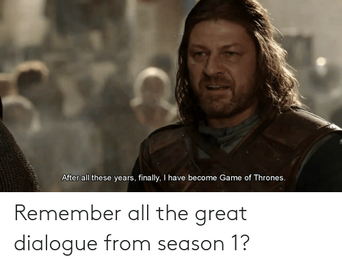 season 1: Remember all the great dialogue from season 1?