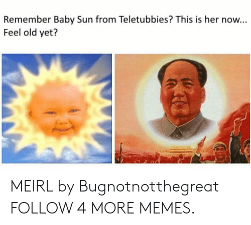 Her Now: Remember Baby Sun from Teletubbies? This is her now...  Feel old yet? MEIRL by Bugnotnotthegreat FOLLOW 4 MORE MEMES.