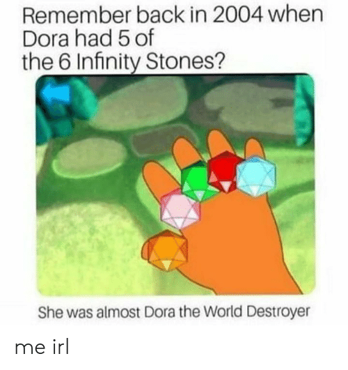 Dora: Remember back in 2004 when  Dora had 5 of  the 6 Infinity Stones?  She was almost Dora the World Destroyer me irl