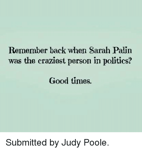 Sarah Palin: Remember back when Sarah Palin  was the craziest person in politics?  Good times. Submitted by Judy Poole.