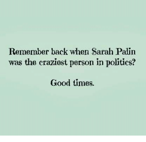 Sarah Palin: Remember back when Sarah Palin  was the craziost person in politics?  Good times.