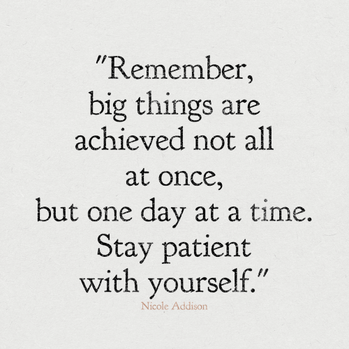 """Patient: """"Remember,  big things are  achieved not all  at once,  but one day at a time.  Stay patient  with yourself.""""  Nicole Addison"""