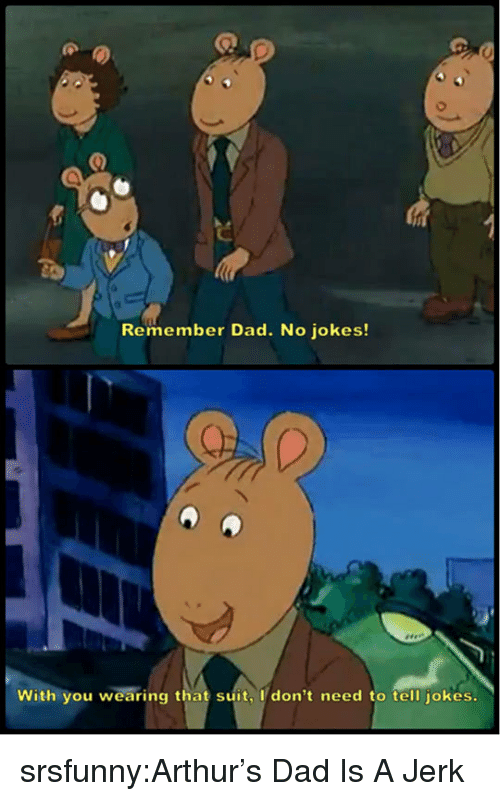 Arthur: Remember Dad. No jokes!  With you wearing that suit, I don't need to tell jokes. srsfunny:Arthur's Dad Is A Jerk