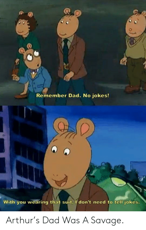Arthur, Dad, and Savage: Remember Dad. No jokes!  With you wearing that suit, I don't need to tell jokes Arthur's Dad Was A Savage.