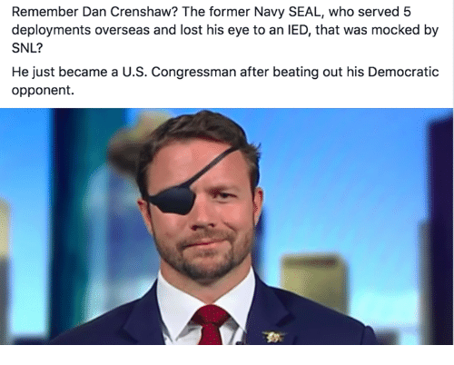 SNL: Remember Dan Crenshaw? The former Navy SEAL, who served 5  deployments overseas and lost his eye to an IED, that was mocked by  SNL?  He just became a U.S. Congressman after beating out his Democratic  opponent.