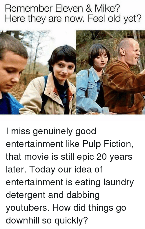 Pulp Fiction: Remember Eleven & Mike?  Here they are now. Feel old yet? I miss genuinely good entertainment like Pulp Fiction, that movie is still epic 20 years later. Today our idea of entertainment is eating laundry detergent and dabbing youtubers. How did things go downhill so quickly?