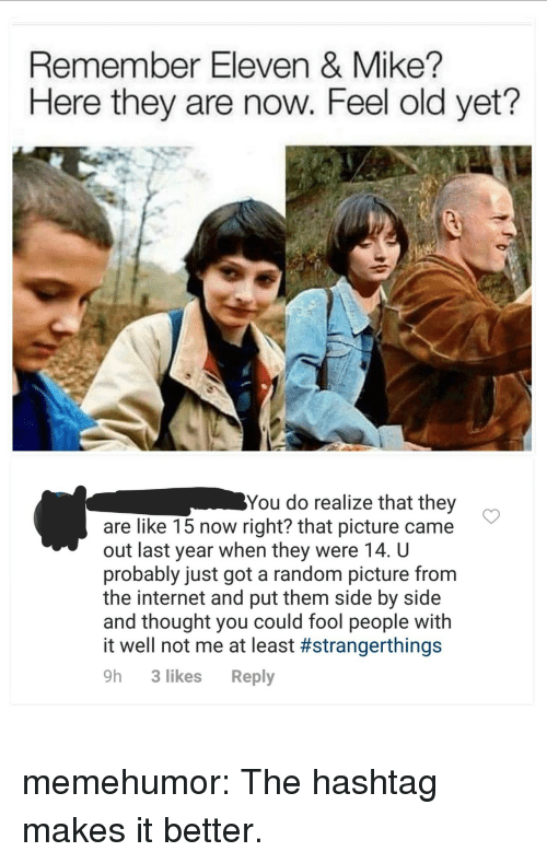 Internet, Tumblr, and Blog: Remember Eleven & Mike?  Here they are now. Feel old yet?  You do realize that they  are like 15 now right? that picture came  out last year when they were 14. U  probably just got a random picture from  the internet and put them side by side  and thought you could fool people with  it well not me at least #strangerthings  9h 3 likes Reply memehumor:  The hashtag makes it better.