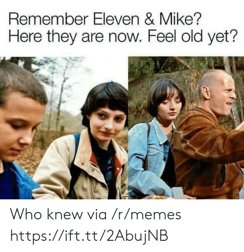 Feel Old Yet: Remember Eleven & Mike?  Here they are now. Feel old yet'? Who knew via /r/memes https://ift.tt/2AbujNB