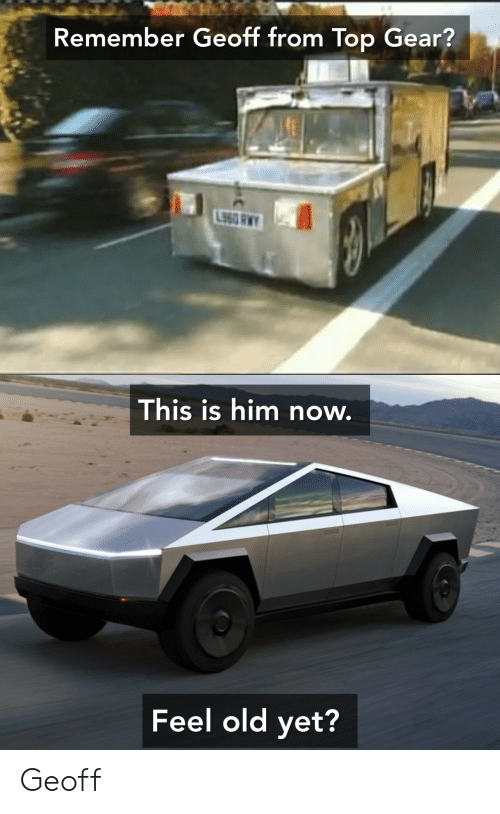 Top Gear, Old, and Him: Remember Geoff from Top Gear?  L560 RW  This is him now.  Feel old yet? Geoff