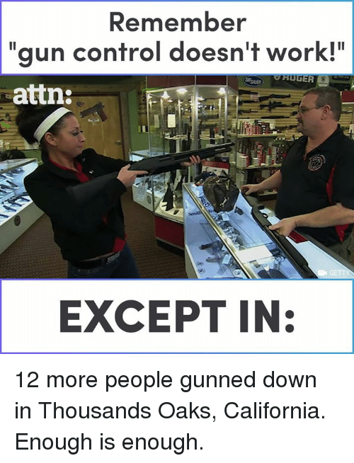 """attn: Remember  """"gun control doesn't work!""""  attn  EXCEPT IN: 12 more people gunned down in Thousands Oaks, California. Enough is enough."""
