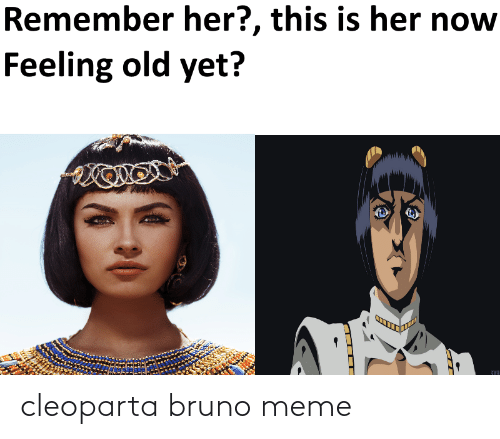 Feeling Old: Remember her?, this is her now  Feeling old yet?  STAH cleoparta bruno meme
