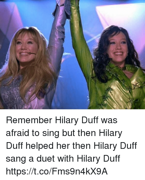 duet: Remember Hilary Duff was afraid to sing but then Hilary Duff helped her then Hilary Duff sang a duet with Hilary Duff https://t.co/Fms9n4kX9A