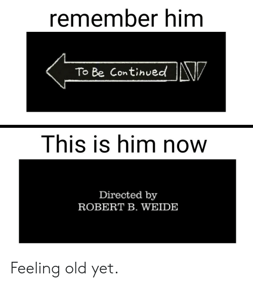 Feeling Old: remember him  V  To Be Continued  This is him now  Directed by  ROBERT B. WEIDE Feeling old yet.