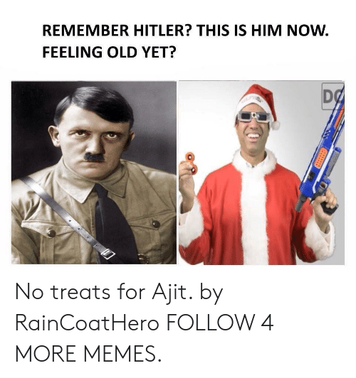 Feeling Old: REMEMBER HITLER? THIS IS HIM NOW.  FEELING OLD YET?  DO No treats for Ajit. by RainCoatHero FOLLOW 4 MORE MEMES.