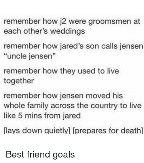"""Memes, 🤖, and Laying Down: remember how j2 were groomsmen at  each other's weddings  remember how jared's son calls jensen  """"uncle jensen""""  remember how they used to live  together  remember how jensen moved his  whole family across the country to live  like 5 mins from jared  [lays down quietlyl Iprepares for deathl Best friend goals"""