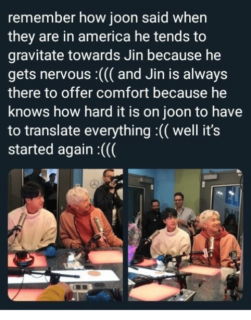 America, Translate, and How: remember how joon said when  they are in america he tends to  gravitate towards Jin because he  gets nervous : ( and Jin is always  there to offer comfort because he  knows how hard it is on joon to have  to translate everything :(( well it's  started again :((