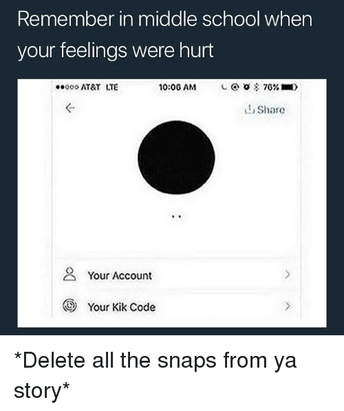 kik: Remember in middle school when  your feelings were hurt  000 AT&T LTE  10:06 AM  L @ 0客7G% ■)  ぐ  L1 Share  2 Your Account  Your Kik Code *Delete all the snaps from ya story*