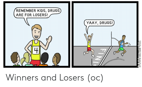 Drugs: REMEMBER KIDS, DRUGS  ARE FOR LOSERS!  YAAY, DRUGS!  DOGS on the 4th  FINI Winners and Losers (oc)