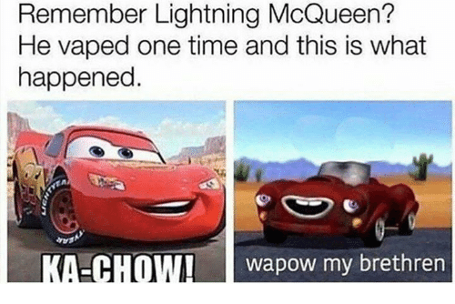 iva: Remember Lightning McQueen?  He vaped one time and this is what  happened.  A  KA-CHOWI Iva pow my brethren