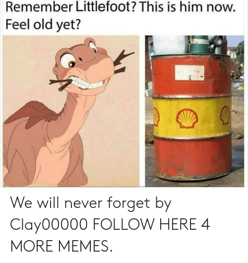 littlefoot: Remember Littlefoot? This is him now.  Feel old yet? We will never forget by Clay00000 FOLLOW HERE 4 MORE MEMES.