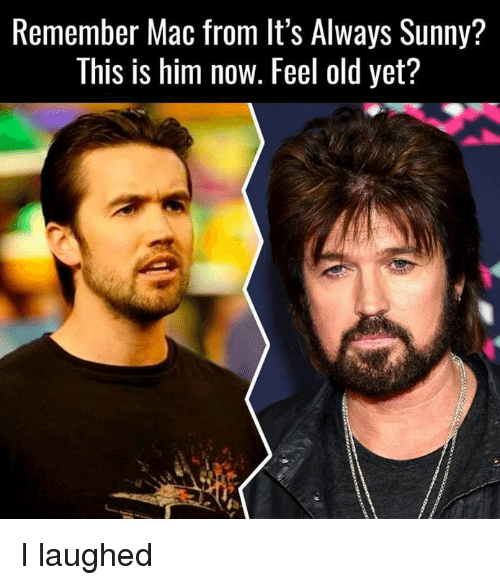 Feeling Old: Remember Mac from lt's Always Sunny?  This is him now. Feel old yet? I laughed