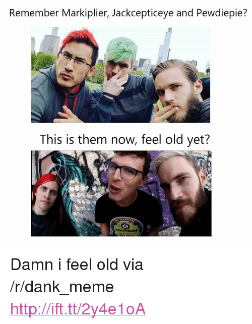 "I Feel Old: Remember Markiplier, Jackcepticeye and Pewdiepie  This is them now, feel old yet?  PURPOSE <p>Damn i feel old via /r/dank_meme <a href=""http://ift.tt/2y4e1oA"">http://ift.tt/2y4e1oA</a></p>"