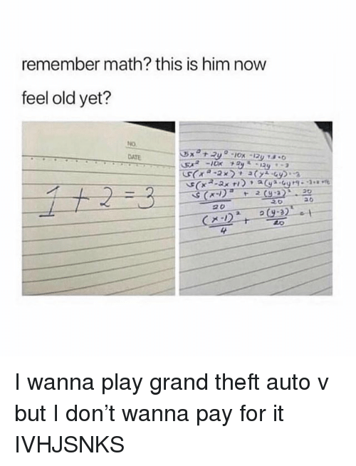Theft Auto: remember math? this is him now  feel old yet?  DATE  4 I wanna play grand theft auto v but I don't wanna pay for it IVHJSNKS
