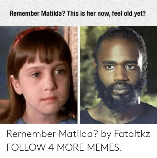 Her Now: Remember Matilda? This is her now, feel old yet? Remember Matilda? by Fataltkz FOLLOW 4 MORE MEMES.