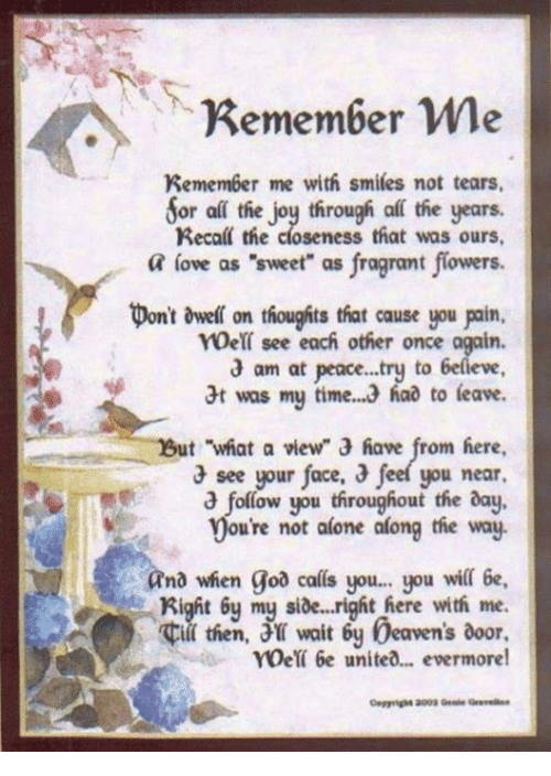 """My Sides: Remember me  Remember me with smiles not tears.  Sor all the joy through af the years.  Recall the closeness that was ours,  a love as """"sweet"""" as fragrant flowers.  pont dwell on thoughts that cause you poin.  see each other once again.  am at peace...try to  6elieve  t was my time. 3 had to leave.  ut what a view"""" 3 have from here,  3 see your face,  3 feel you near.  follow you throughout the day,  ou're not alone along the way.  and when goa calls you... you wil 6e,  Right my side...right here with me.  then, wait 6y beavens door,  roet 6e united... evermore!"""