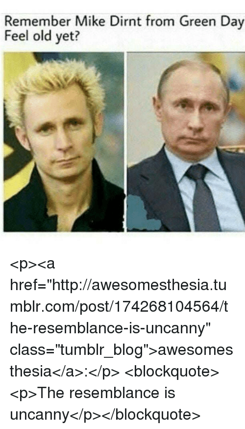 "mike dirnt: Remember Mike Dirnt from Green Day  Feel old yet? <p><a href=""http://awesomesthesia.tumblr.com/post/174268104564/the-resemblance-is-uncanny"" class=""tumblr_blog"">awesomesthesia</a>:</p>  <blockquote><p>The resemblance is uncanny</p></blockquote>"