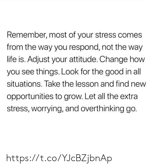 situations: Remember, most of your stress comes  from the way you respond, not the way  life is. Adjust your attitude. Change how  you see things. Look for the good in all  situations. Take the lesson and find new  opportunities to grow. Let all the extra  stress, worrying, and overthinking go. https://t.co/YJcBZjbnAp