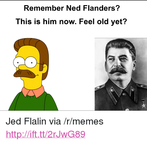 "Ned Flanders: Remember Ned Flanders?  This is him now. Feel old yet? <p>Jed Flalin via /r/memes <a href=""http://ift.tt/2rJwG89"">http://ift.tt/2rJwG89</a></p>"