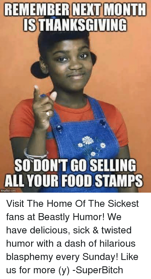 Sick Twisted: REMEMBER NEXT MONTH  IS THANKSGIVING  SODONTGOSELLING  ALL YOUR FOOD STAMPS Visit The Home Of The Sickest fans at Beastly Humor! We have delicious, sick & twisted humor with a dash of hilarious blasphemy every Sunday! Like us for more (y) -SuperBitch