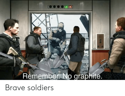 Soldiers, Brave, and Dank Memes: Remember No graphite. Brave soldiers