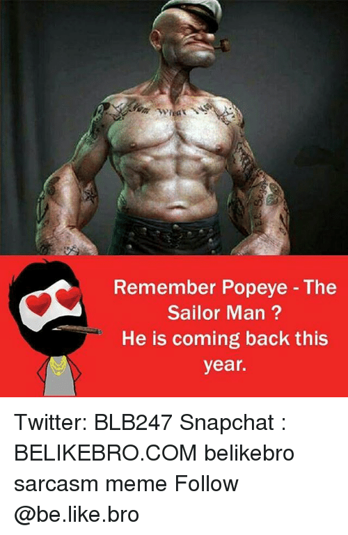 Be Like, Meme, and Memes: Remember Popeye The  Sailor Man  He is coming back this  year. Twitter: BLB247 Snapchat : BELIKEBRO.COM belikebro sarcasm meme Follow @be.like.bro