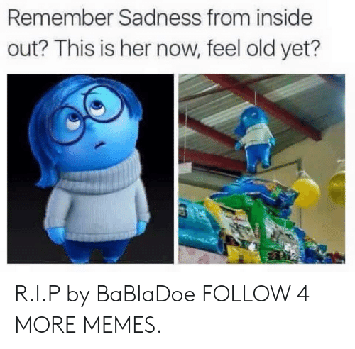 Her Now: Remember Sadness from inside  out? This is her now, feel old yet? R.I.P by BaBlaDoe FOLLOW 4 MORE MEMES.