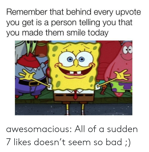 Bad, Tumblr, and Blog: Remember that behind every upvote  you get is a person telling you that  you made them smile today awesomacious:  All of a sudden 7 likes doesn't seem so bad ;)