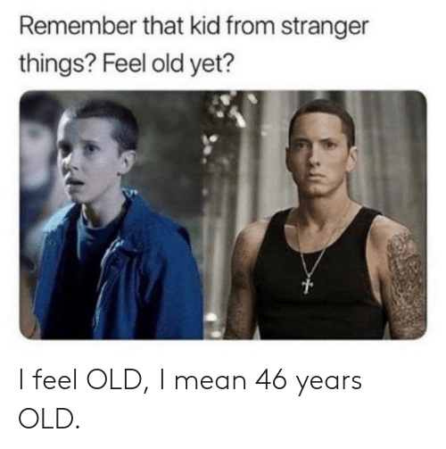 Feel Old: Remember that kid from stranger  things? Feel old yet? I feel OLD, I mean 46 years OLD.