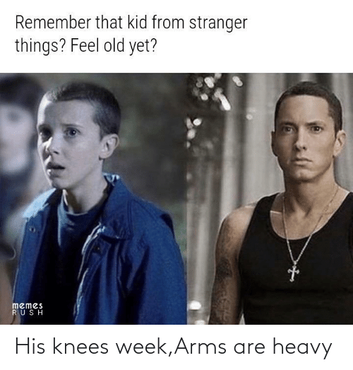 Rush: Remember that kid from stranger  things? Feel old yet?  memes  RUSH His knees week,Arms are heavy